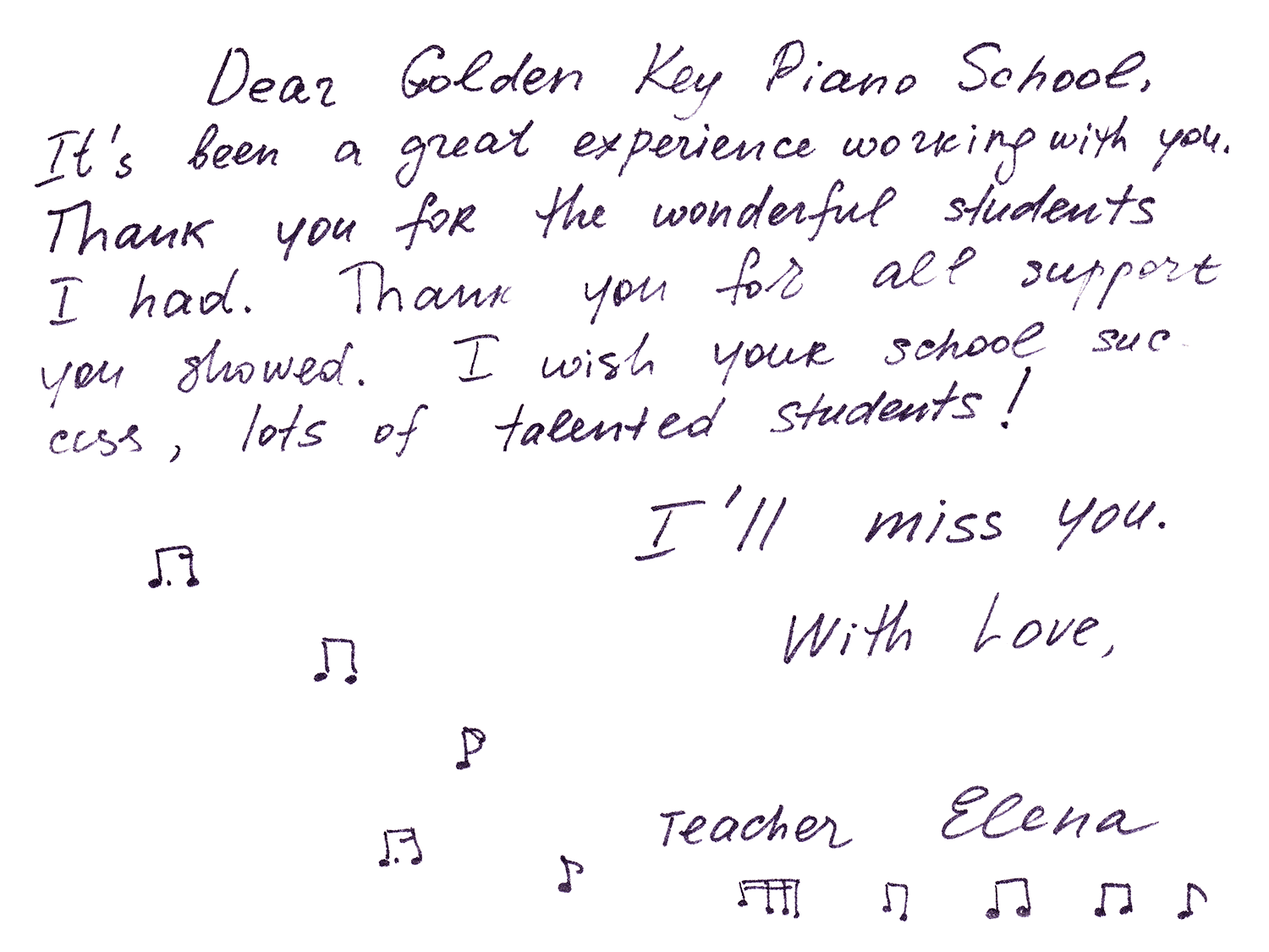 Dear Golden Key Piano School, It's been a great experience working with you. Thank you for the wonderful students I had. Thank you for all support you showerd. I wish your school success, lots of talented students! I'll miss you. With Love, Teacher Elena